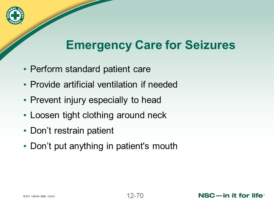 © 2011 National Safety Council 12-70 Emergency Care for Seizures Perform standard patient care Provide artificial ventilation if needed Prevent injury