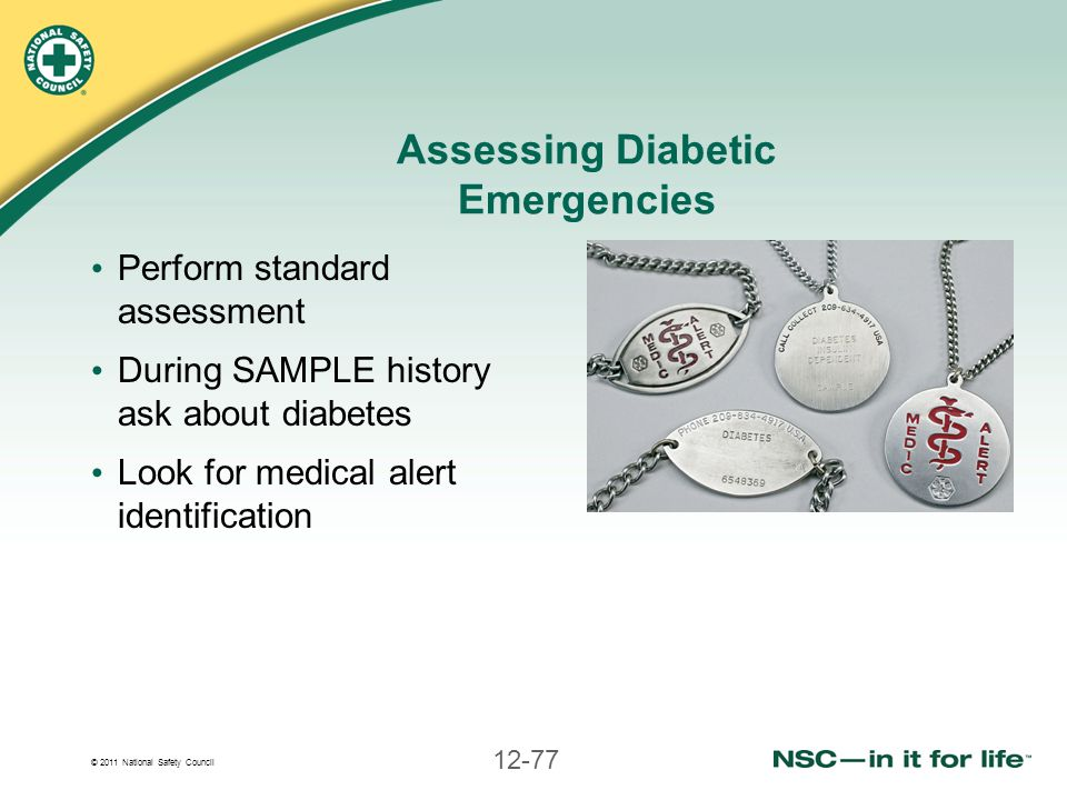 © 2011 National Safety Council 12-77 Assessing Diabetic Emergencies Perform standard assessment During SAMPLE history ask about diabetes Look for medi