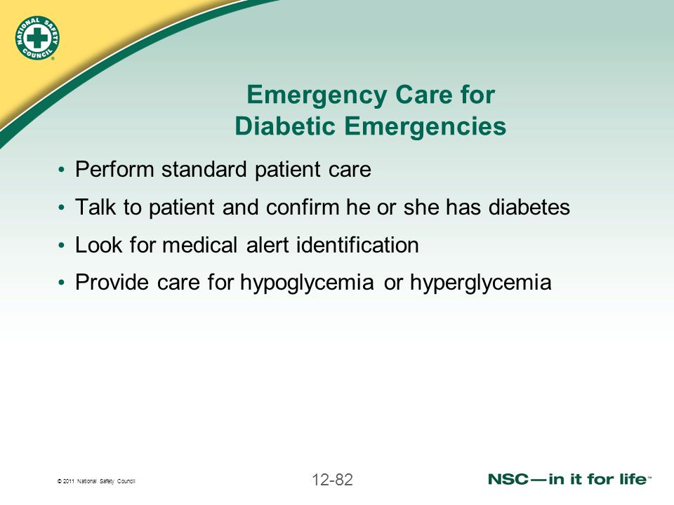 © 2011 National Safety Council 12-82 Emergency Care for Diabetic Emergencies Perform standard patient care Talk to patient and confirm he or she has d