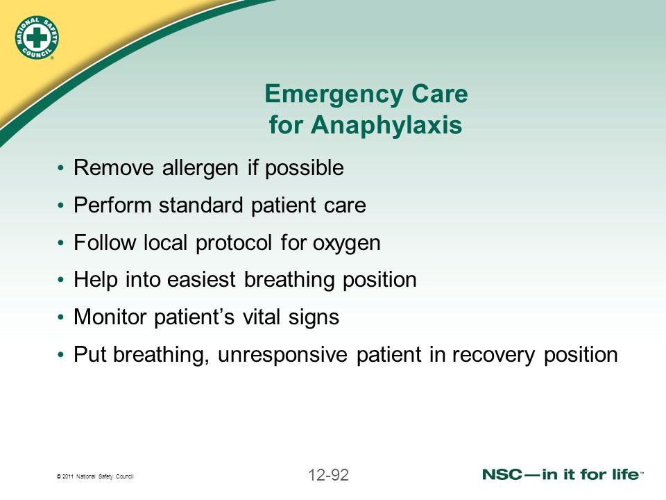 © 2011 National Safety Council 12-92 Emergency Care for Anaphylaxis Remove allergen if possible Perform standard patient care Follow local protocol fo