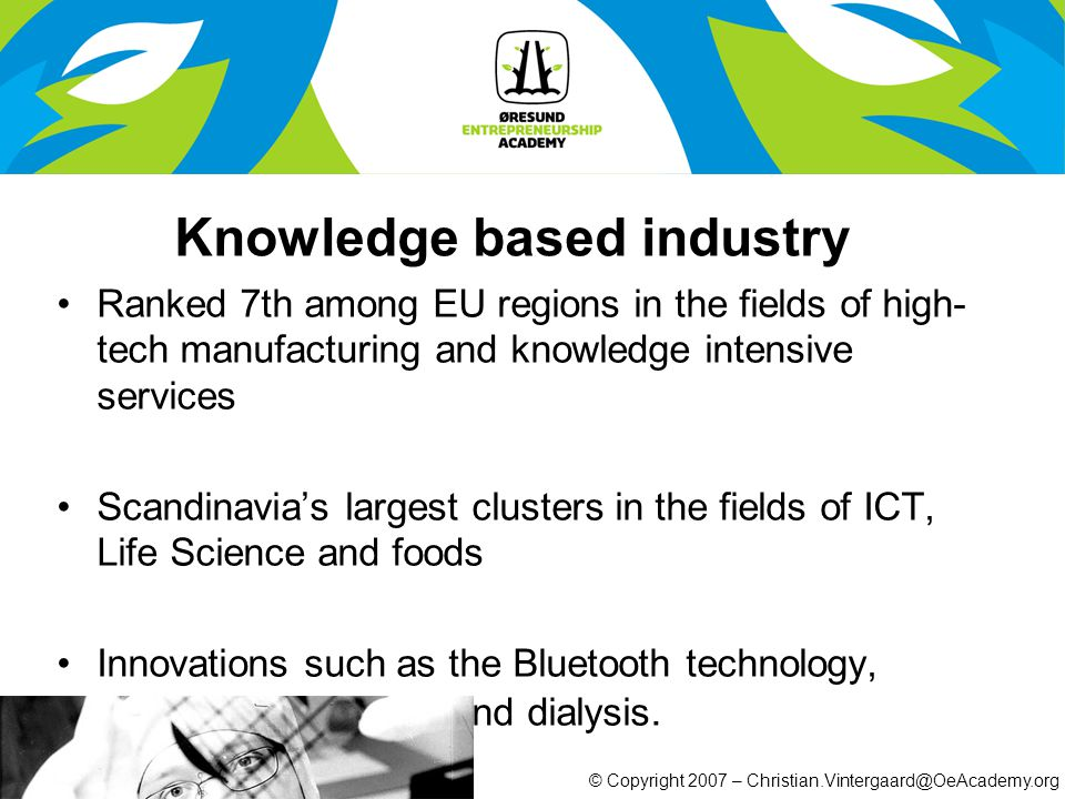 © Copyright 2007 – Christian.Vintergaard@OeAcademy.org Knowledge based industry Ranked 7th among EU regions in the fields of high- tech manufacturing and knowledge intensive services Scandinavia's largest clusters in the fields of ICT, Life Science and foods Innovations such as the Bluetooth technology, ultrasound scanning and dialysis.