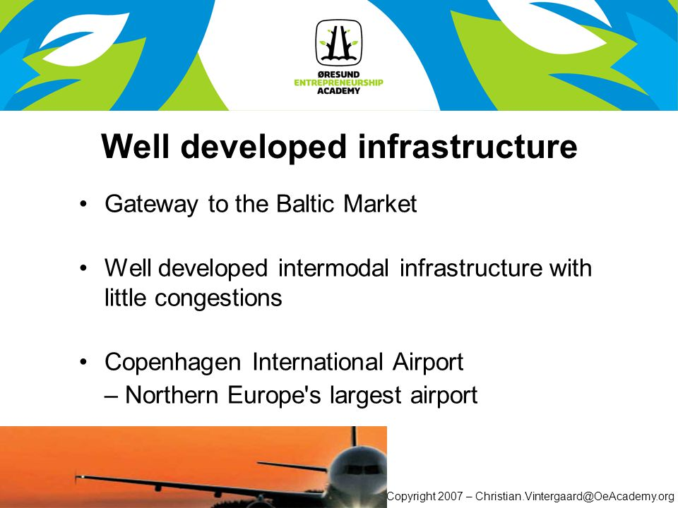 © Copyright 2007 – Christian.Vintergaard@OeAcademy.org Well developed infrastructure Gateway to the Baltic Market Well developed intermodal infrastructure with little congestions Copenhagen International Airport – Northern Europe s largest airport