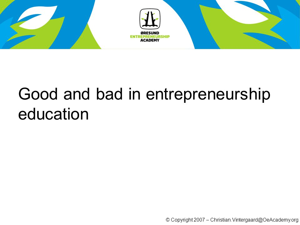 © Copyright 2007 – Christian.Vintergaard@OeAcademy.org Good and bad in entrepreneurship education