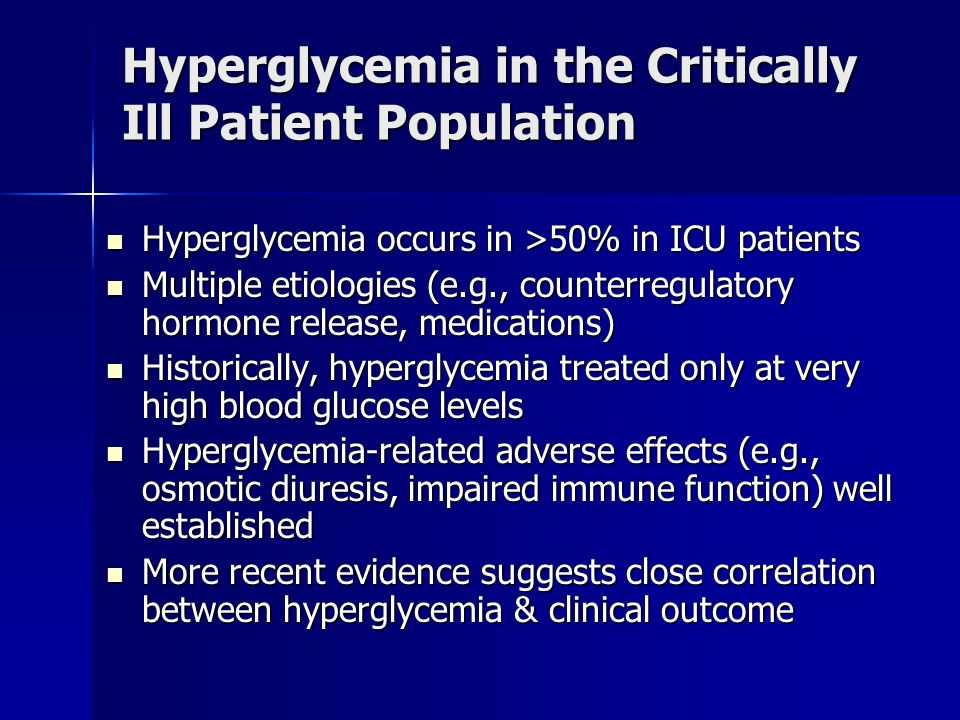 Hyperglycemia in the Critically Ill Patient Population Hyperglycemia occurs in >50% in ICU patients Hyperglycemia occurs in >50% in ICU patients Multiple etiologies (e.g., counterregulatory hormone release, medications) Multiple etiologies (e.g., counterregulatory hormone release, medications) Historically, hyperglycemia treated only at very high blood glucose levels Historically, hyperglycemia treated only at very high blood glucose levels Hyperglycemia-related adverse effects (e.g., osmotic diuresis, impaired immune function) well established Hyperglycemia-related adverse effects (e.g., osmotic diuresis, impaired immune function) well established More recent evidence suggests close correlation between hyperglycemia & clinical outcome More recent evidence suggests close correlation between hyperglycemia & clinical outcome