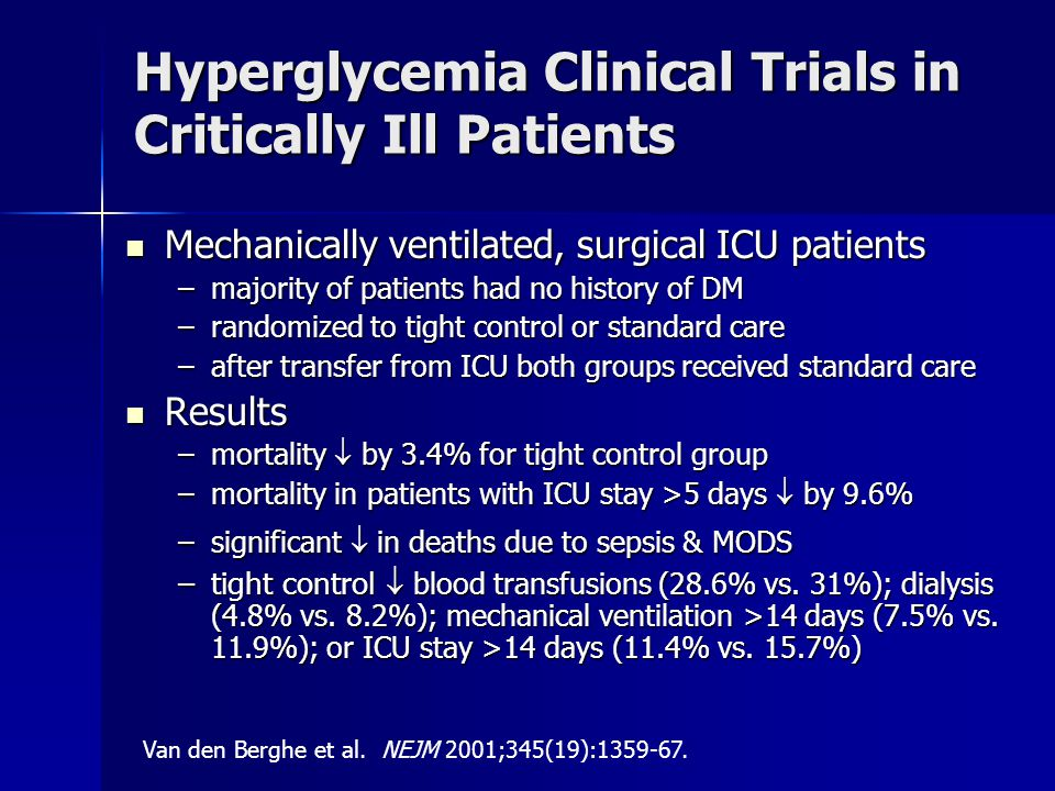 Hyperglycemia Clinical Trials in Critically Ill Patients Mechanically ventilated, surgical ICU patients Mechanically ventilated, surgical ICU patients –majority of patients had no history of DM –randomized to tight control or standard care –after transfer from ICU both groups received standard care Results Results –mortality  by 3.4% for tight control group –mortality in patients with ICU stay >5 days  by 9.6% –significant  in deaths due to sepsis & MODS –tight control  blood transfusions (28.6% vs.