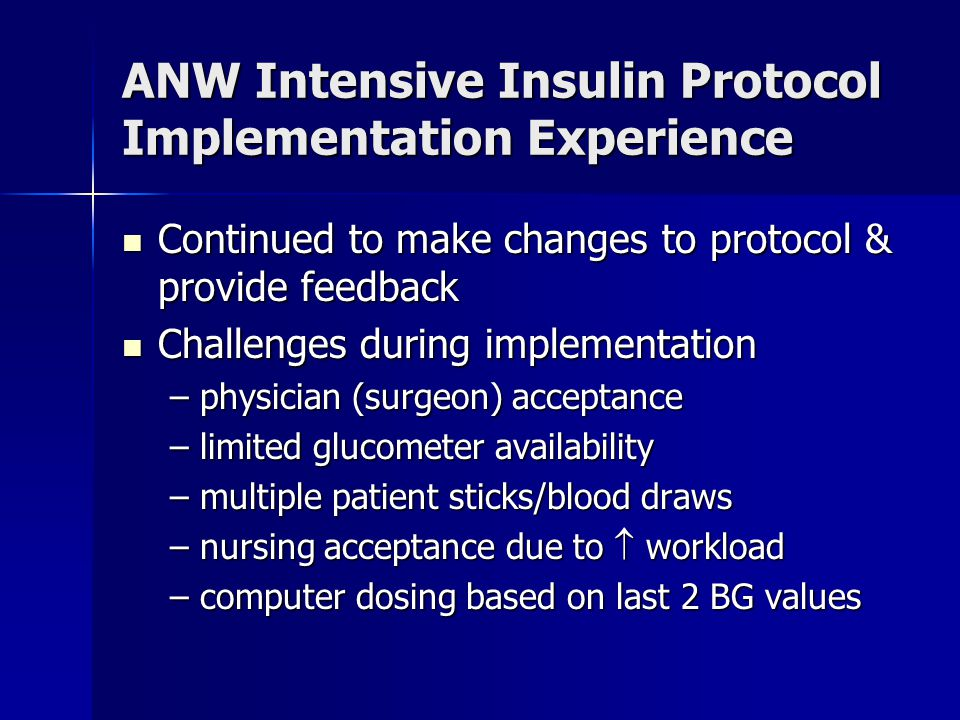 Continued to make changes to protocol & provide feedback Continued to make changes to protocol & provide feedback Challenges during implementation Challenges during implementation –physician (surgeon) acceptance –limited glucometer availability –multiple patient sticks/blood draws –nursing acceptance due to  workload –computer dosing based on last 2 BG values ANW Intensive Insulin Protocol Implementation Experience