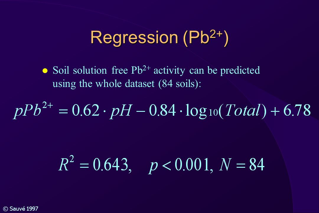 © Sauvé 1997 Regression (Pb 2+ ) l Soil solution free Pb 2+ activity can be predicted using the whole dataset (84 soils):