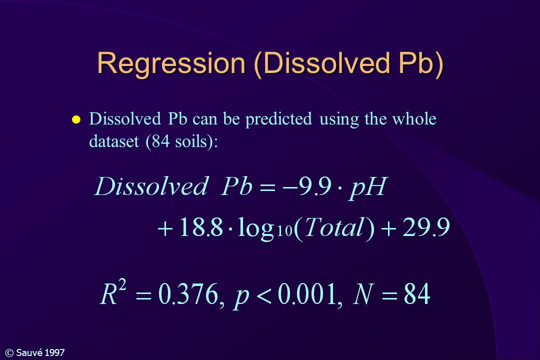 © Sauvé 1997 Regression (Dissolved Pb) l Dissolved Pb can be predicted using the whole dataset (84 soils):