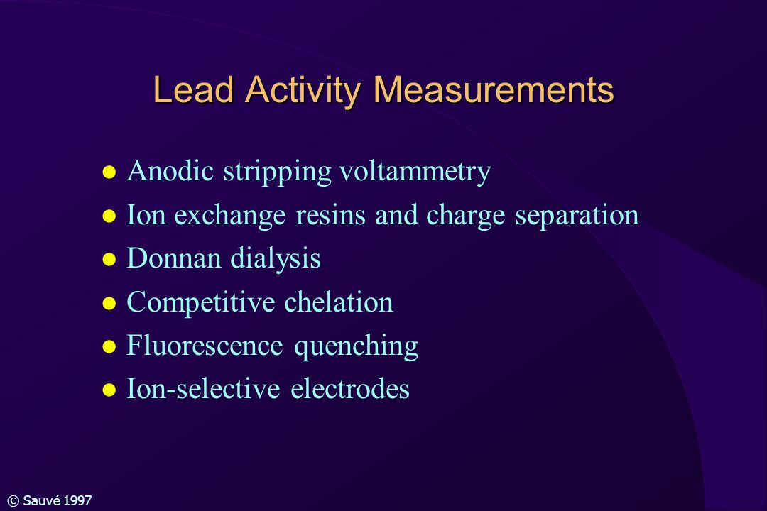 © Sauvé 1997 Lead Activity Measurements l Anodic stripping voltammetry l Ion exchange resins and charge separation l Donnan dialysis l Competitive chelation l Fluorescence quenching l Ion-selective electrodes