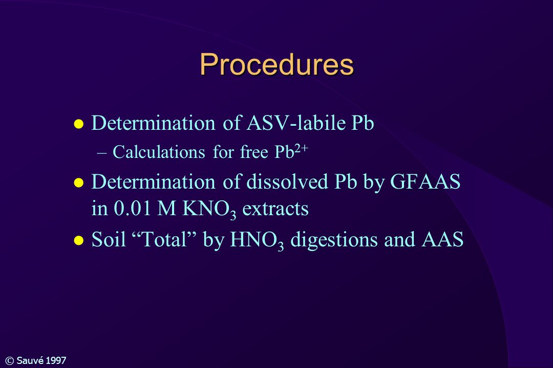 © Sauvé 1997 Procedures l Determination of ASV-labile Pb –Calculations for free Pb 2+ l Determination of dissolved Pb by GFAAS in 0.01 M KNO 3 extracts l Soil Total by HNO 3 digestions and AAS