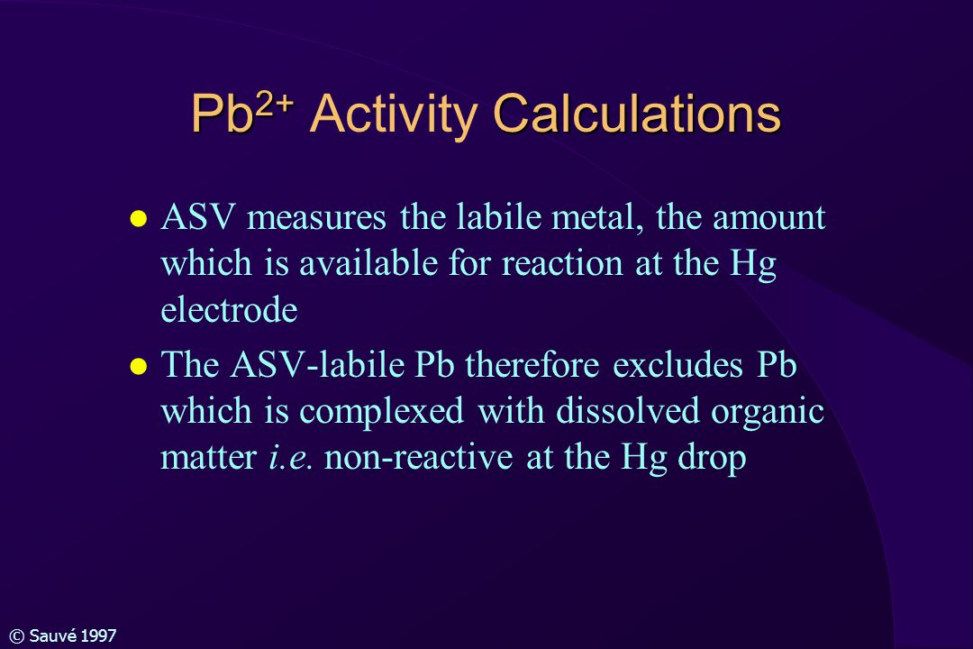 © Sauvé 1997 Calculations of Pb 2+ l ASV-labile metals easily dissociated inorganic ion-pairs and free metal l Chemical equilibrium allows Pb 2+ to be calculated by partioning the ASV-labile Pb into the various inorganic species: PbOH +, Pb(OH) 2 0, Pb(OH) 3 +, PbHCO 3 -, PbCO 3 0, Pb(CO 3 ) 2 2-, PbNO 3 +