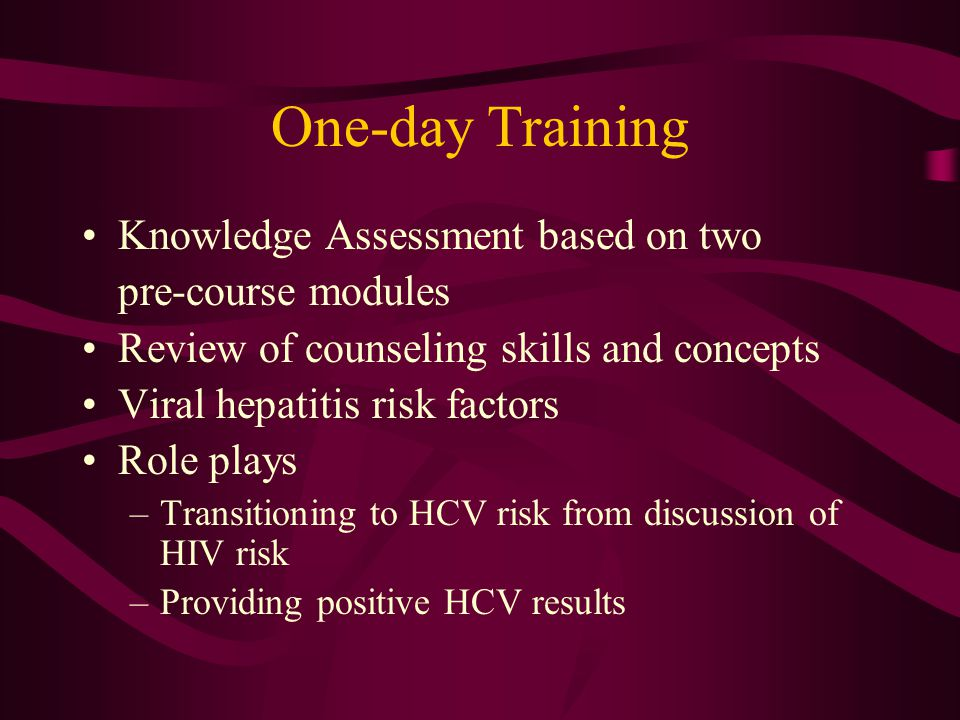One-day Training Knowledge Assessment based on two pre-course modules Review of counseling skills and concepts Viral hepatitis risk factors Role plays –Transitioning to HCV risk from discussion of HIV risk –Providing positive HCV results