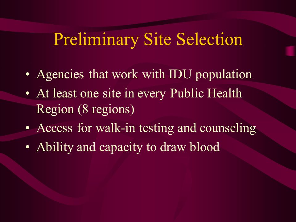 Preliminary Site Selection Agencies that work with IDU population At least one site in every Public Health Region (8 regions) Access for walk-in testing and counseling Ability and capacity to draw blood