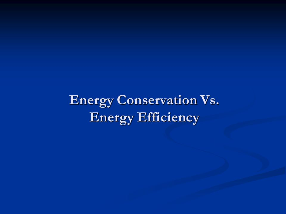 Energy Conservation Vs. Energy Efficiency