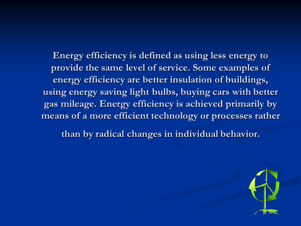 Energy efficiency is defined as using less energy to provide the same level of service. Some examples of energy efficiency are better insulation of bu