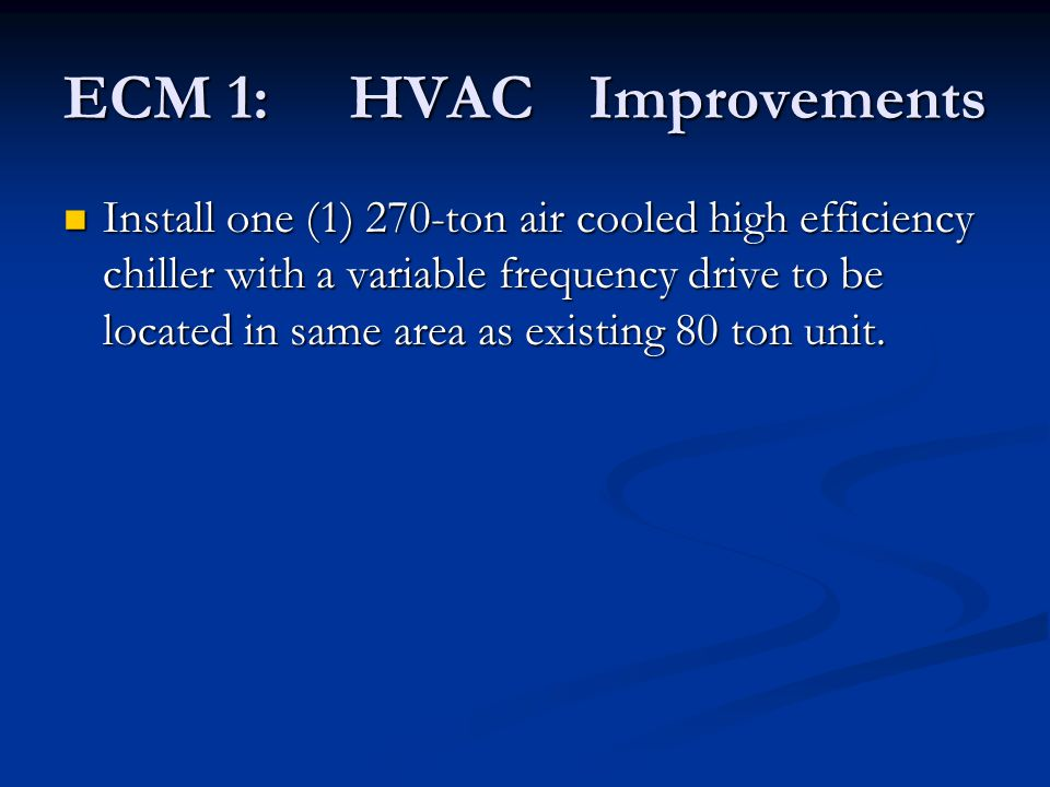 ECM 1: HVACImprovements Install one (1) 270-ton air cooled high efficiency chiller with a variable frequency drive to be located in same area as exist