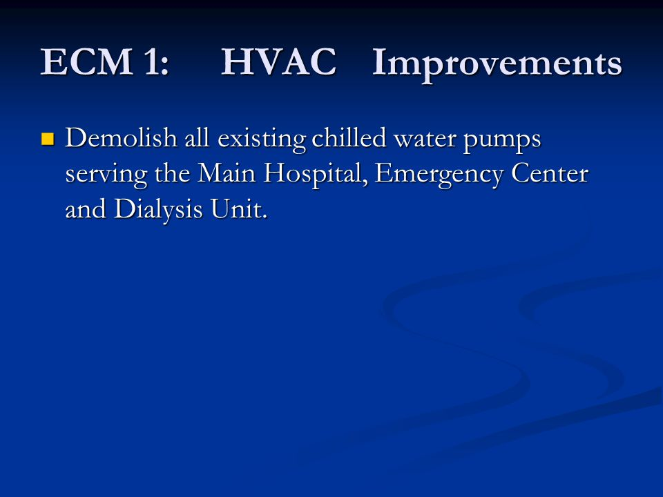 ECM 1: HVACImprovements Demolish all existing chilled water pumps serving the Main Hospital, Emergency Center and Dialysis Unit. Demolish all existing
