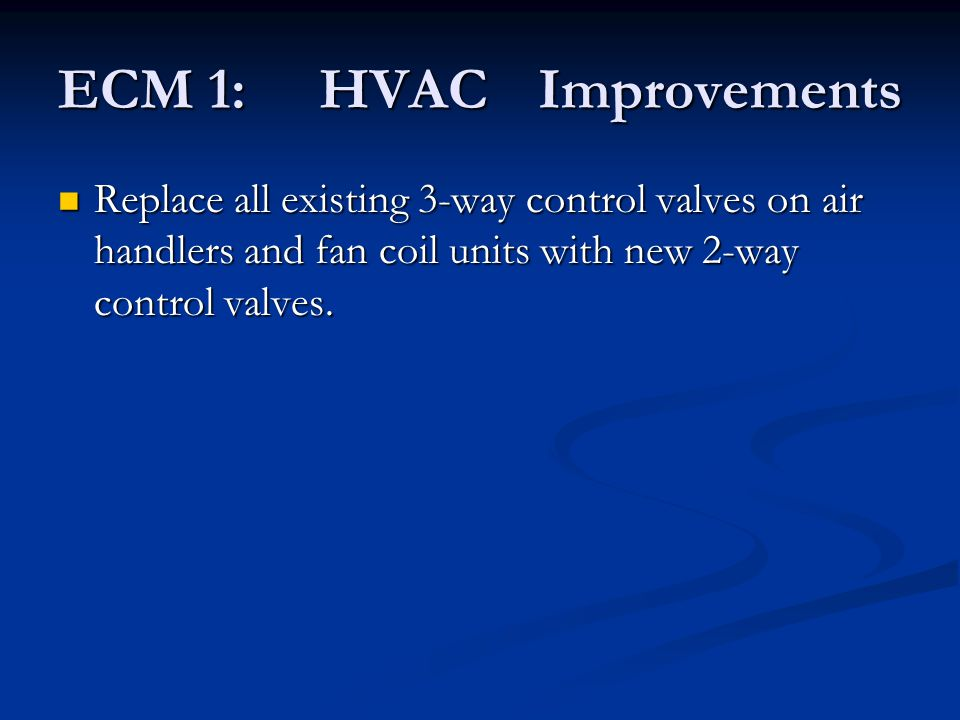 ECM 1: HVACImprovements Replace all existing 3-way control valves on air handlers and fan coil units with new 2-way control valves. Replace all existi