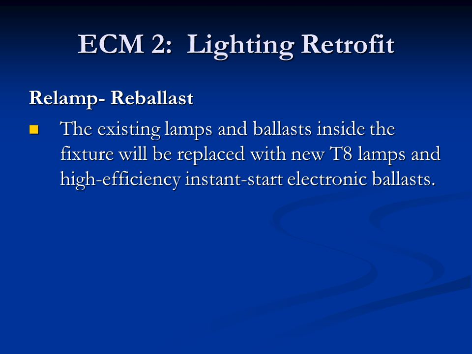 ECM 2: Lighting Retrofit Relamp- Reballast The existing lamps and ballasts inside the fixture will be replaced with new T8 lamps and high-efficiency i