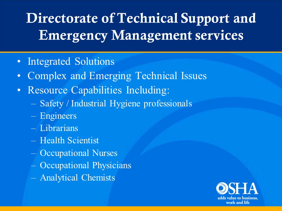Directorate of Technical Support and Emergency Management services Integrated Solutions Complex and Emerging Technical Issues Resource Capabilities Including: –Safety / Industrial Hygiene professionals –Engineers –Librarians –Health Scientist –Occupational Nurses –Occupational Physicians –Analytical Chemists