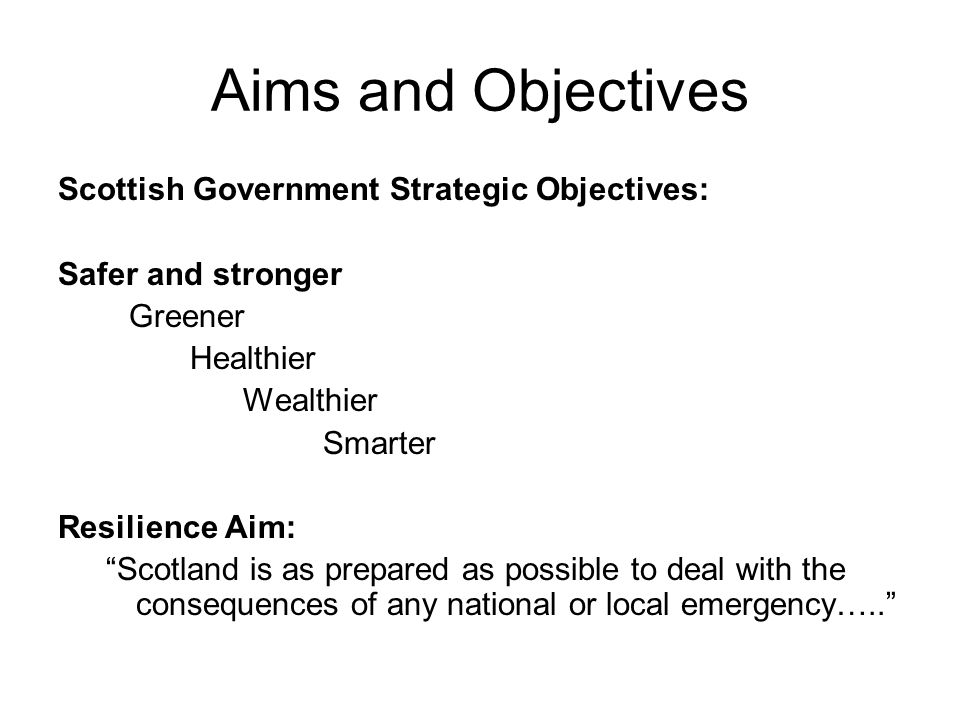 Aims and Objectives Scottish Government Strategic Objectives: Safer and stronger Greener Healthier Wealthier Smarter Resilience Aim: Scotland is as prepared as possible to deal with the consequences of any national or local emergency…..