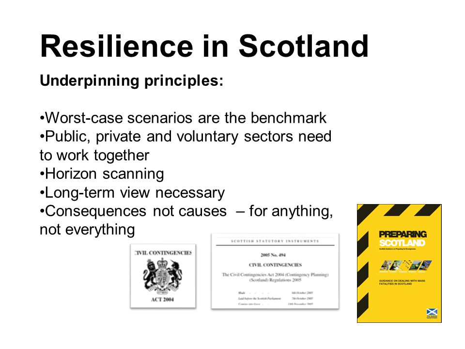 Resilience in Scotland Underpinning principles: Worst-case scenarios are the benchmark Public, private and voluntary sectors need to work together Horizon scanning Long-term view necessary Consequences not causes – for anything, not everything