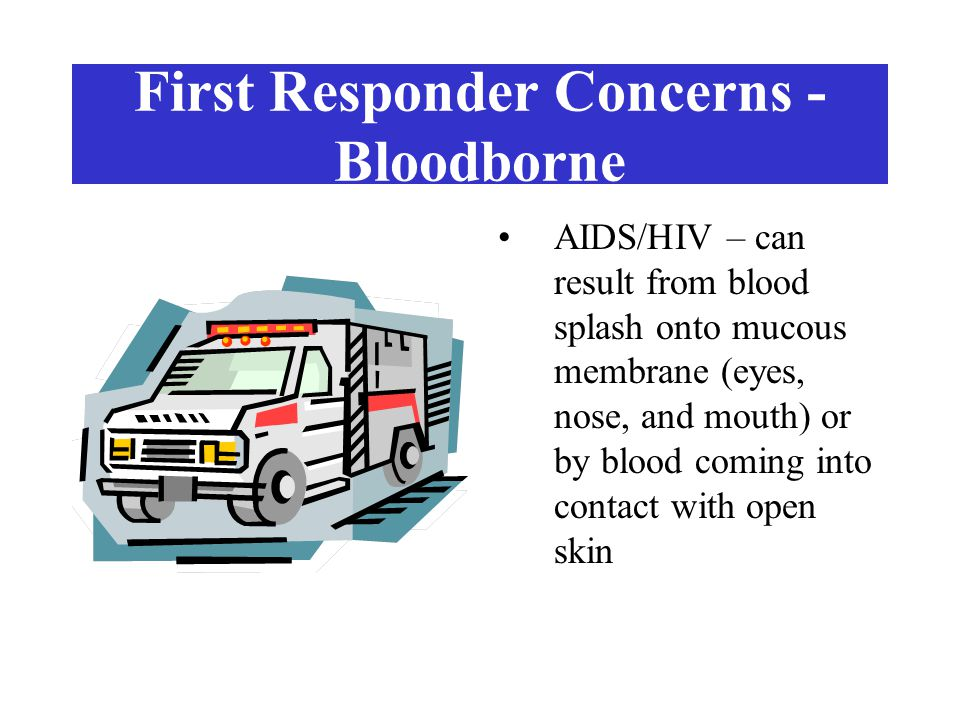 First Responder Concerns - Bloodborne Hepatitis B – transmitted same as HIV, but there is some risk in mouth to mouth rescue breathing Hepatitis C
