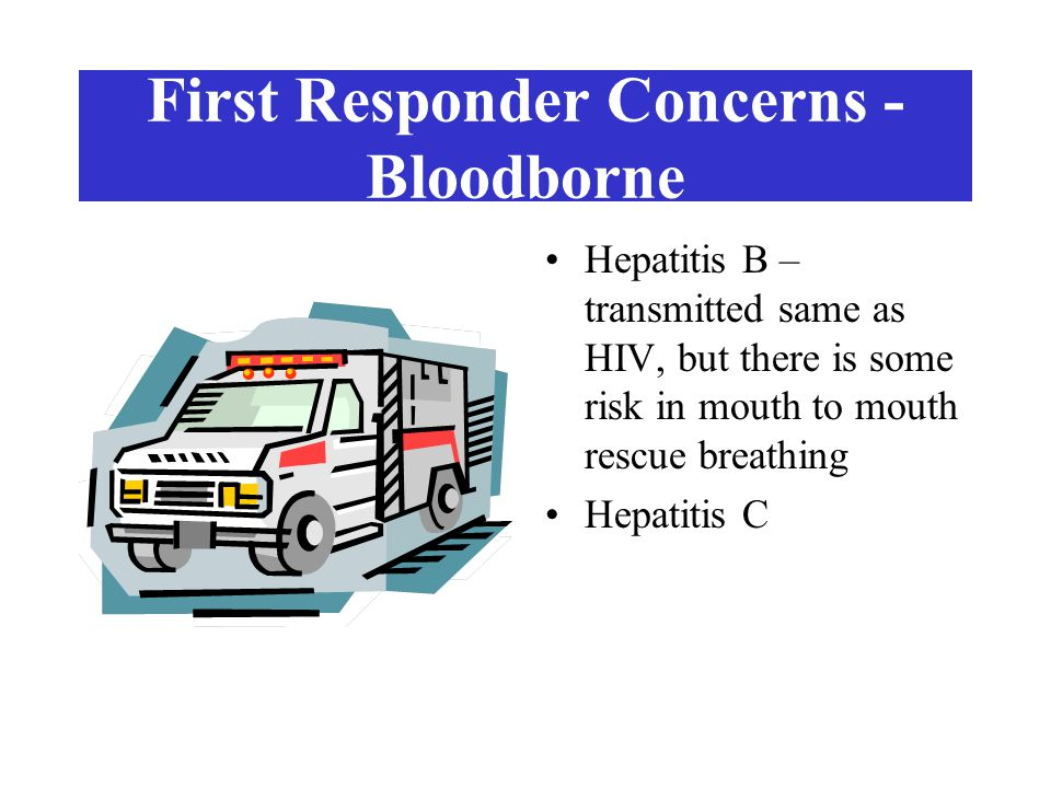 First Responder Concerns - Airborne Tuberculosis – spread when people with untreated TB germs in their lungs cough, sneeze or speak Meningitis – risk of on the job exposure minimal
