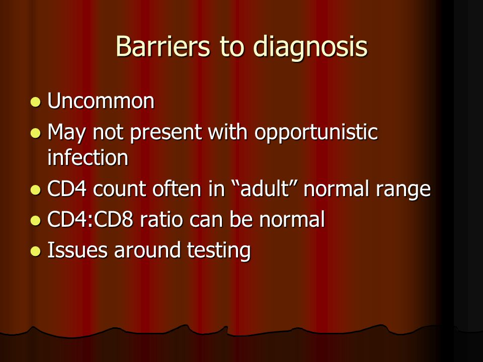 Barriers to diagnosis Uncommon Uncommon May not present with opportunistic infection May not present with opportunistic infection CD4 count often in adult normal range CD4 count often in adult normal range CD4:CD8 ratio can be normal CD4:CD8 ratio can be normal Issues around testing Issues around testing