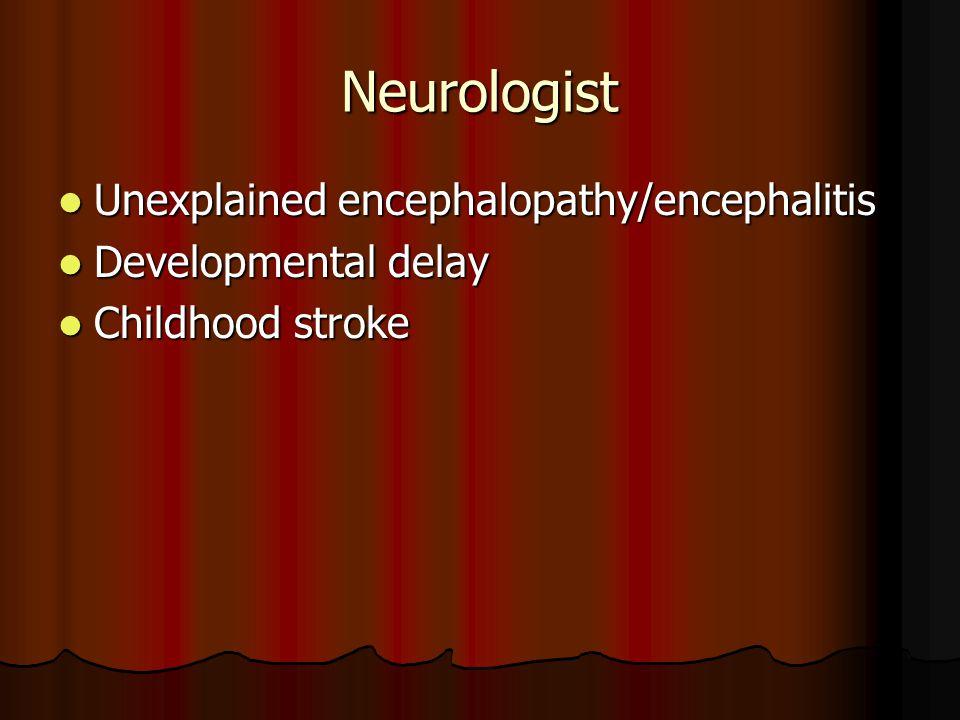 Neurologist Unexplained encephalopathy/encephalitis Unexplained encephalopathy/encephalitis Developmental delay Developmental delay Childhood stroke Childhood stroke