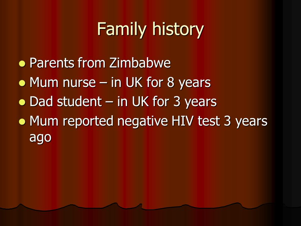 Family history Parents from Zimbabwe Parents from Zimbabwe Mum nurse – in UK for 8 years Mum nurse – in UK for 8 years Dad student – in UK for 3 years Dad student – in UK for 3 years Mum reported negative HIV test 3 years ago Mum reported negative HIV test 3 years ago