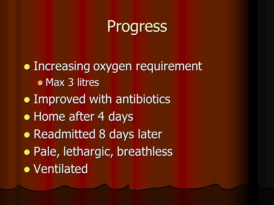 Progress Increasing oxygen requirement Increasing oxygen requirement Max 3 litres Max 3 litres Improved with antibiotics Improved with antibiotics Home after 4 days Home after 4 days Readmitted 8 days later Readmitted 8 days later Pale, lethargic, breathless Pale, lethargic, breathless Ventilated Ventilated