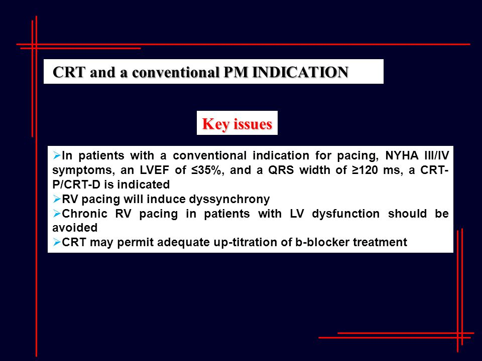 Key issues  In patients with a conventional indication for pacing, NYHA III/IV symptoms, an LVEF of ≤35%, and a QRS width of ≥120 ms, a CRT- P/CRT-D