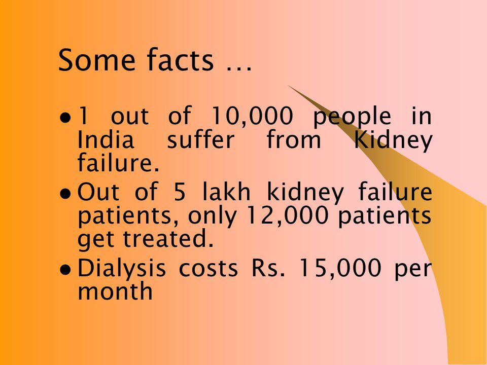 Some facts … 1 out of 10,000 people in India suffer from Kidney failure.