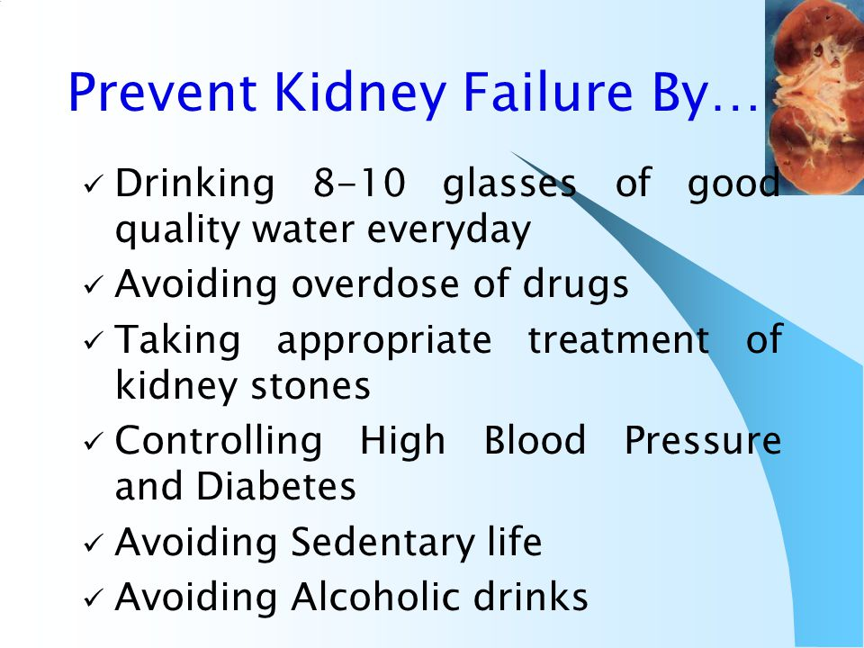 Prevent Kidney Failure By… Drinking 8-10 glasses of good quality water everyday Avoiding overdose of drugs Taking appropriate treatment of kidney stones Controlling High Blood Pressure and Diabetes Avoiding Sedentary life Avoiding Alcoholic drinks