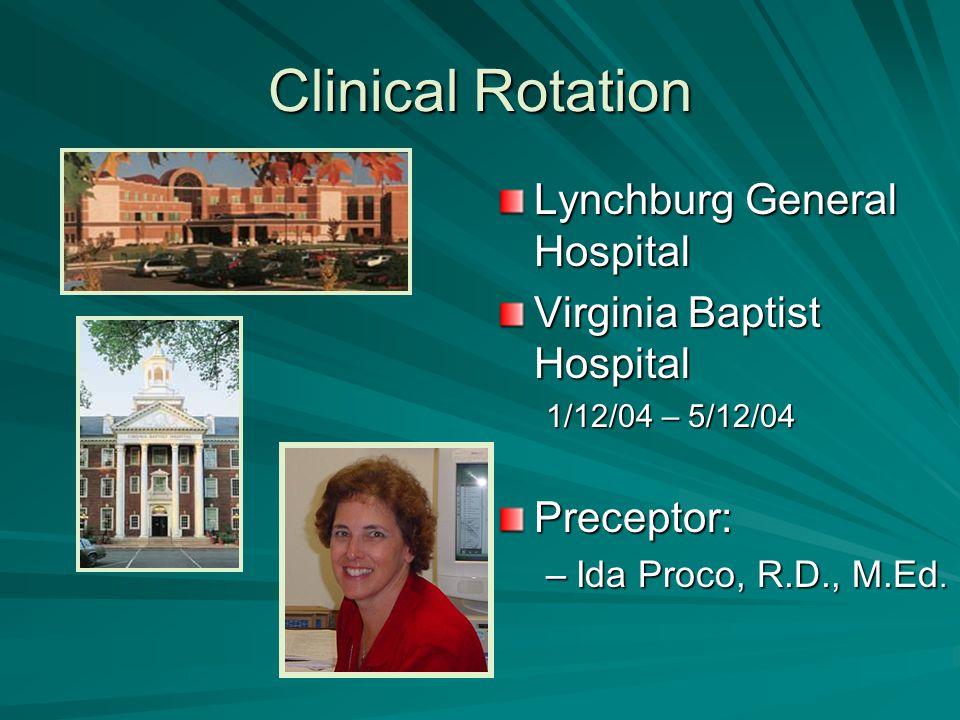 Clinical Rotation Lynchburg General Hospital Virginia Baptist Hospital 1/12/04 – 5/12/04Preceptor: –Ida Proco, R.D., M.Ed.