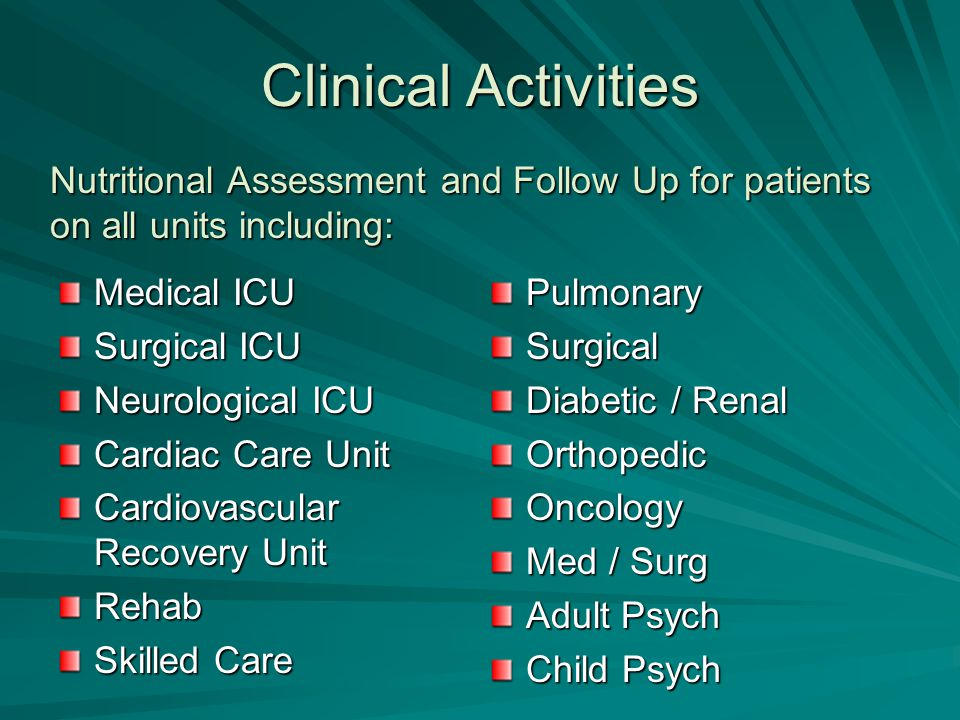 Clinical Activities Medical ICU Surgical ICU Neurological ICU Cardiac Care Unit Cardiovascular Recovery Unit Rehab Skilled Care PulmonarySurgical Diabetic / Renal OrthopedicOncology Med / Surg Adult Psych Child Psych Nutritional Assessment and Follow Up for patients on all units including: