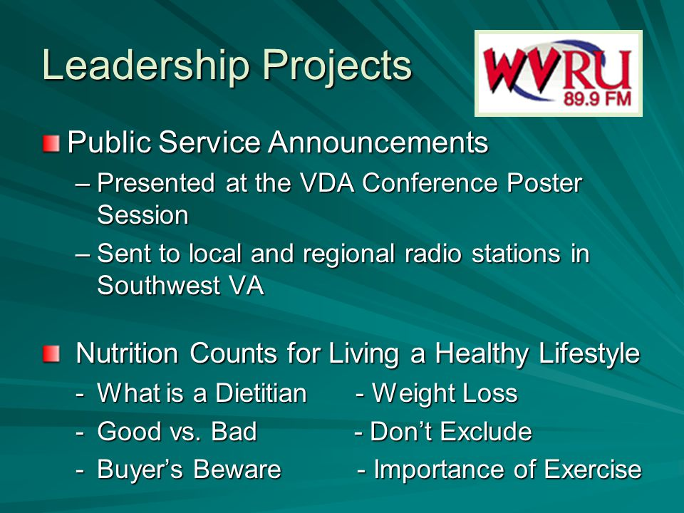 Leadership Projects Public Service Announcements –Presented at the VDA Conference Poster Session –Sent to local and regional radio stations in Southwest VA Nutrition Counts for Living a Healthy Lifestyle Nutrition Counts for Living a Healthy Lifestyle -What is a Dietitian - Weight Loss -Good vs.