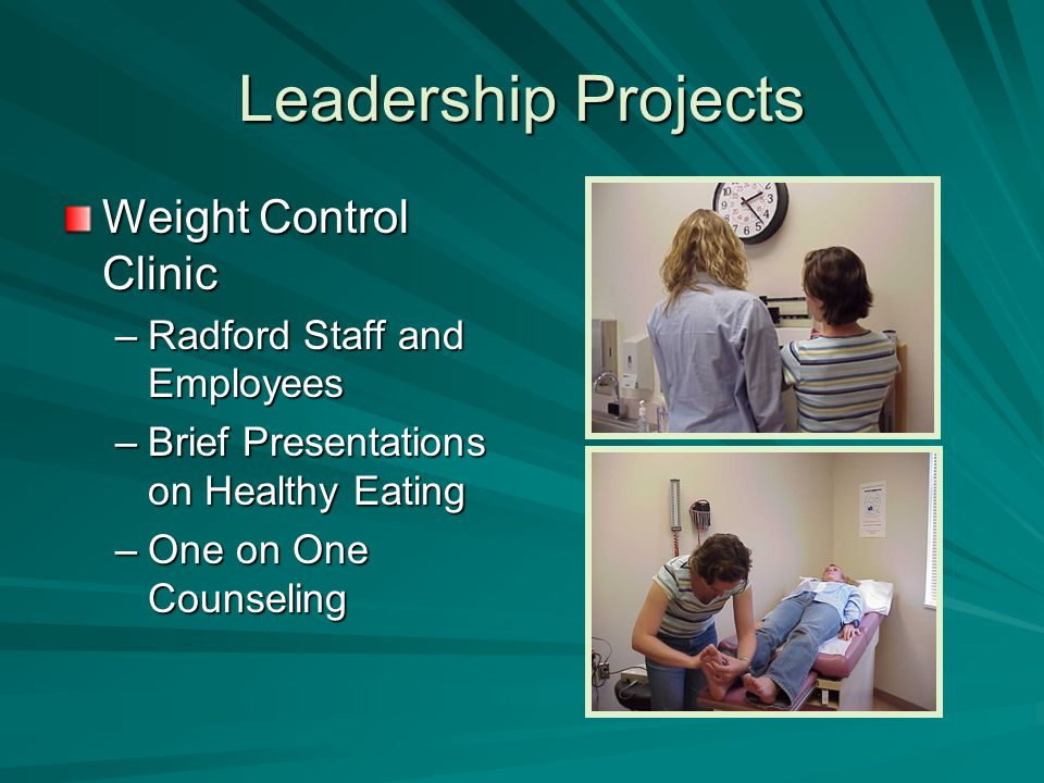 Leadership Projects Weight Control Clinic –Radford Staff and Employees –Brief Presentations on Healthy Eating –One on One Counseling