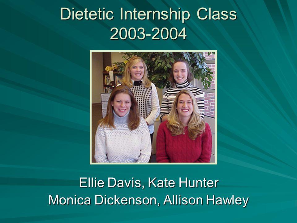Dietetic Internship Class 2003-2004 Ellie Davis, Kate Hunter Monica Dickenson, Allison Hawley