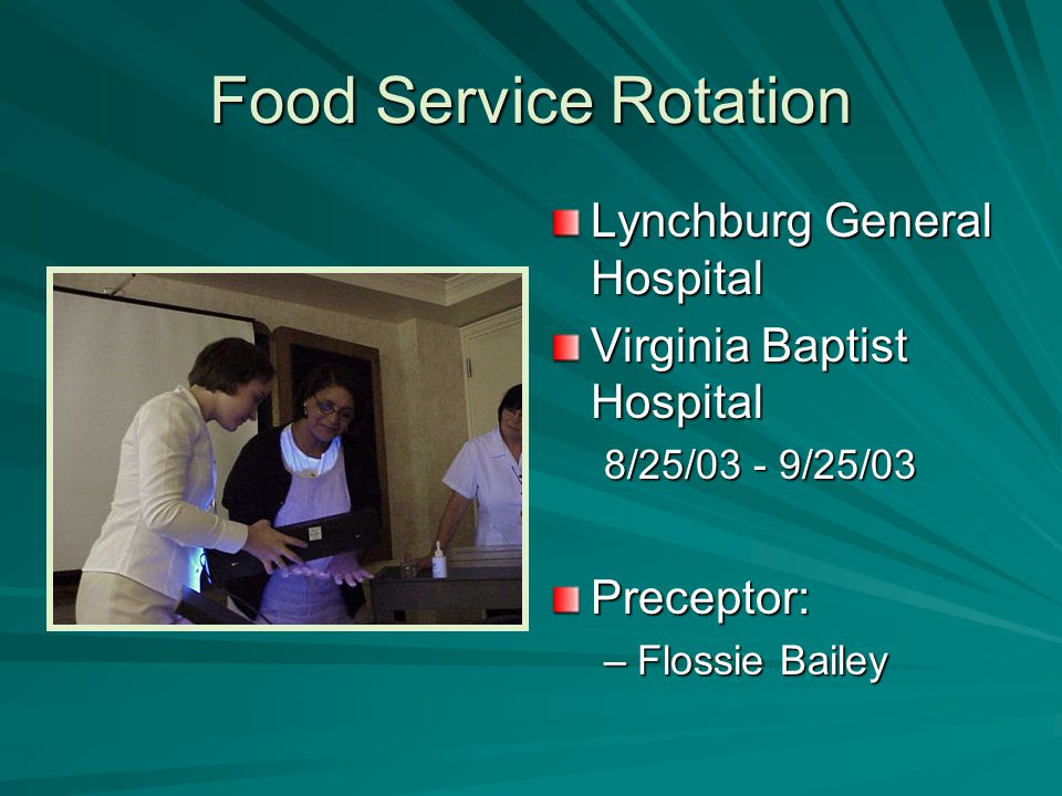 Food Service Rotation Lynchburg General Hospital Virginia Baptist Hospital 8/25/03 - 9/25/03Preceptor: –Flossie Bailey