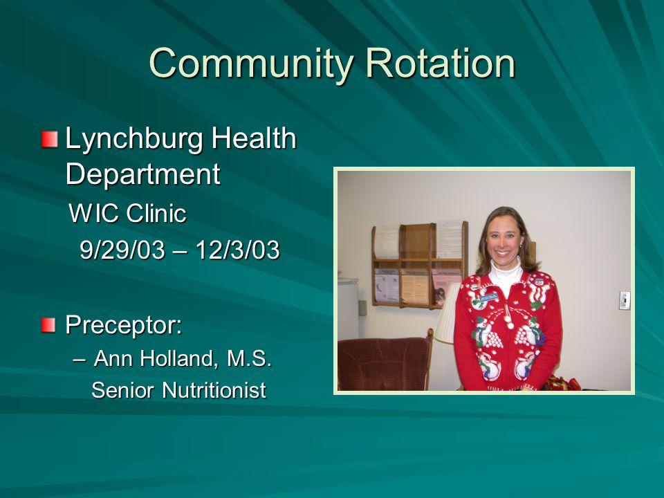 Community Rotation Lynchburg Health Department WIC Clinic WIC Clinic 9/29/03 – 12/3/03 9/29/03 – 12/3/03Preceptor: –Ann Holland, M.S.