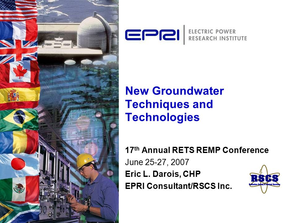 New Groundwater Techniques and Technologies 17 th Annual RETS REMP Conference June 25-27, 2007 Eric L.