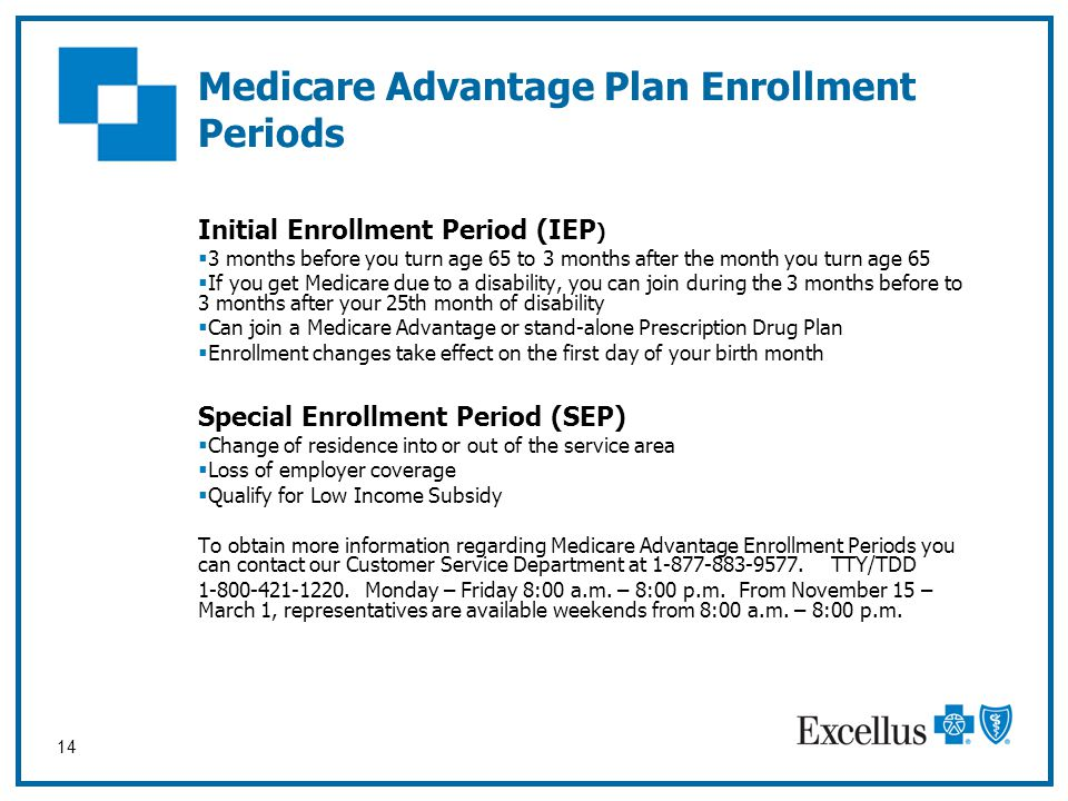 14 Initial Enrollment Period (IEP )  3 months before you turn age 65 to 3 months after the month you turn age 65  If you get Medicare due to a disab
