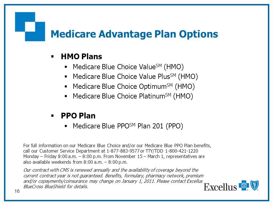 16 Medicare Advantage Plan Options  HMO Plans  Medicare Blue Choice Value SM (HMO)  Medicare Blue Choice Value Plus SM (HMO)  Medicare Blue Choice