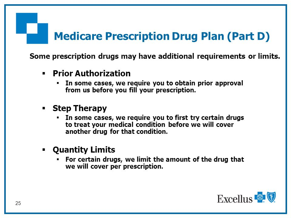 25  Prior Authorization  In some cases, we require you to obtain prior approval from us before you fill your prescription.  Step Therapy  In some