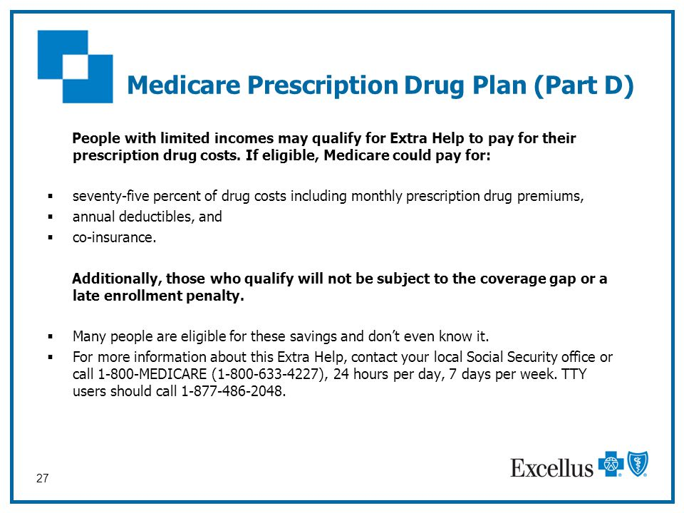 27 People with limited incomes may qualify for Extra Help to pay for their prescription drug costs. If eligible, Medicare could pay for:  seventy-fiv