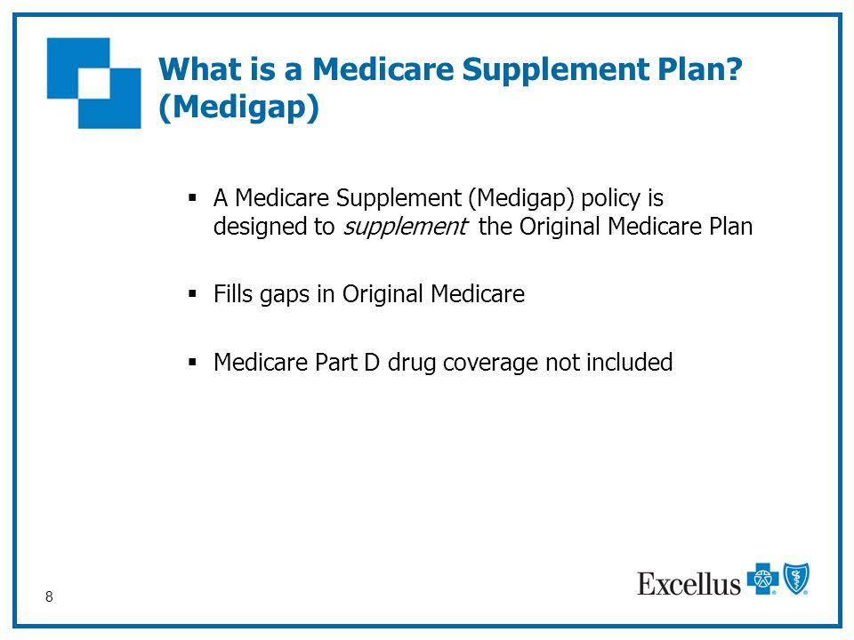 8 What is a Medicare Supplement Plan? (Medigap)  A Medicare Supplement (Medigap) policy is designed to supplement the Original Medicare Plan  Fills