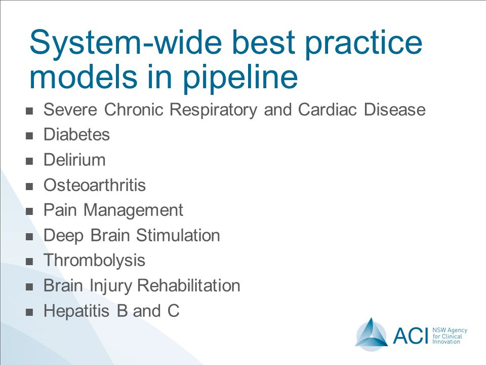 System-wide best practice models in pipeline Severe Chronic Respiratory and Cardiac Disease Diabetes Delirium Osteoarthritis Pain Management Deep Brai