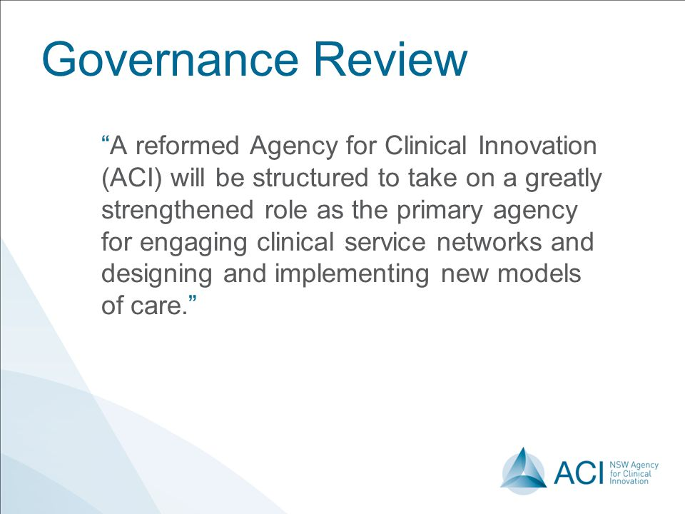 "Governance Review ""A reformed Agency for Clinical Innovation (ACI) will be structured to take on a greatly strengthened role as the primary agency for"